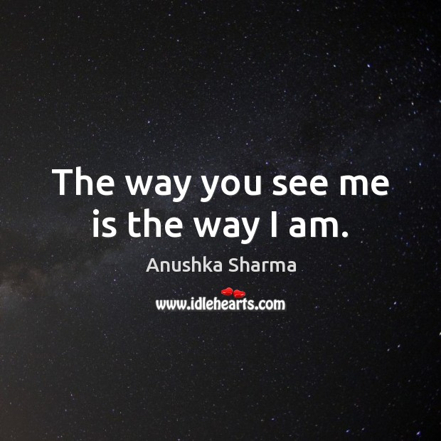 Image, The way you see me is the way I am.