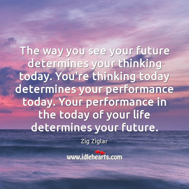 The way you see your future determines your thinking today. You're thinking Zig Ziglar Picture Quote