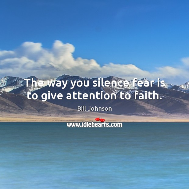 The way you silence fear is to give attention to faith. Bill Johnson Picture Quote