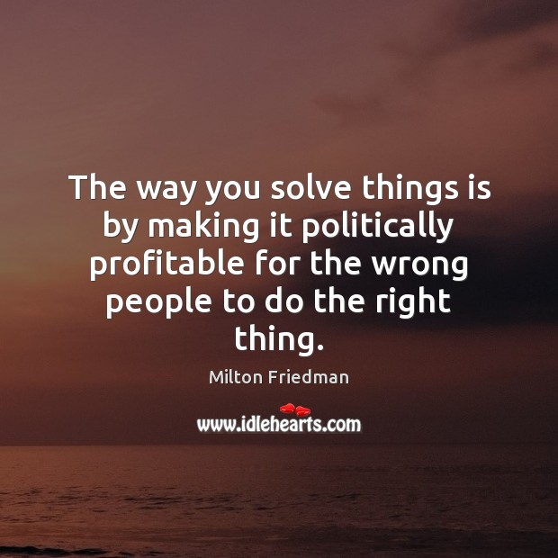 The way you solve things is by making it politically profitable for Milton Friedman Picture Quote