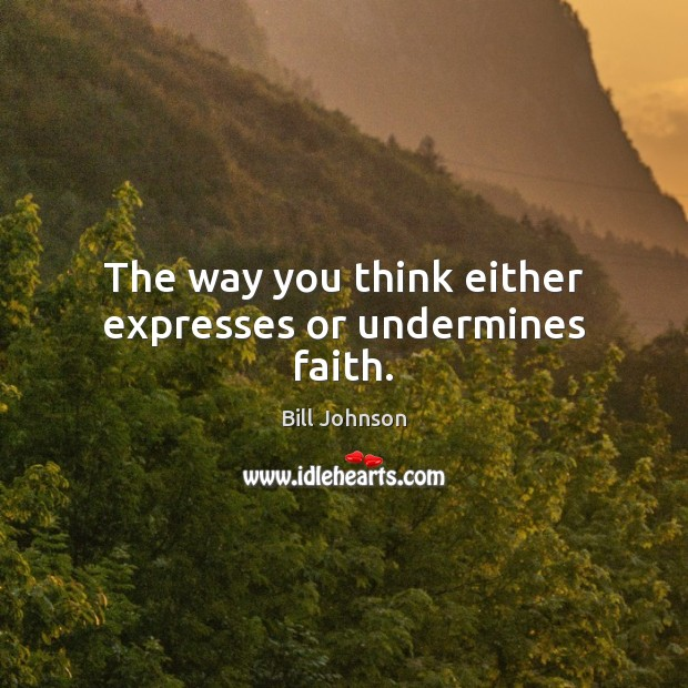 The way you think either expresses or undermines faith. Bill Johnson Picture Quote
