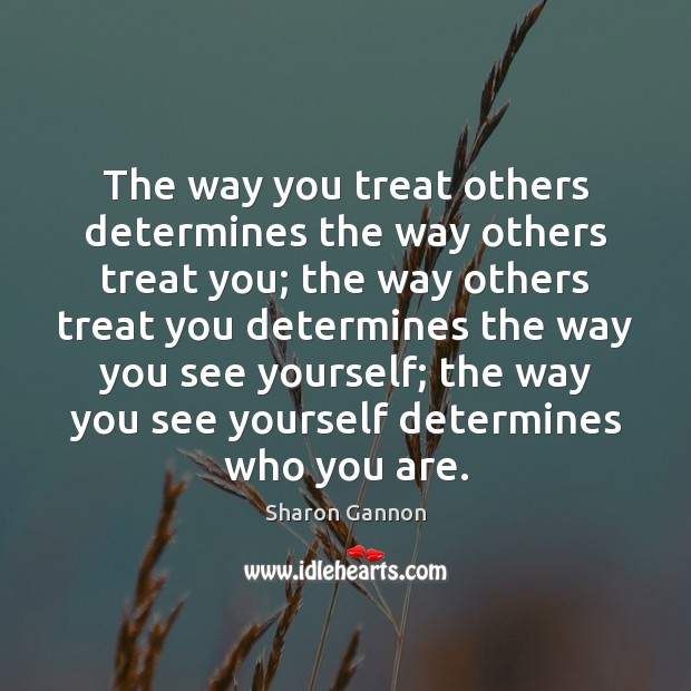 The way you treat others determines the way others treat you; the Sharon Gannon Picture Quote