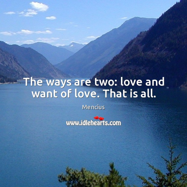 The ways are two: love and want of love. That is all. Mencius Picture Quote