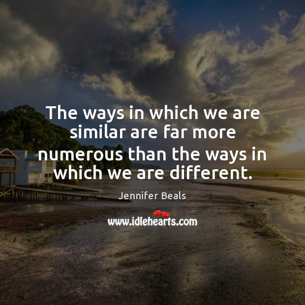 The ways in which we are similar are far more numerous than Jennifer Beals Picture Quote