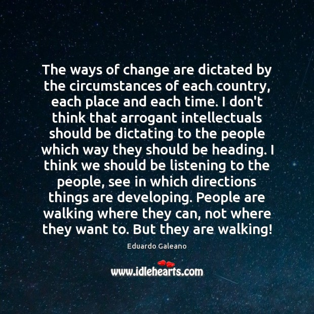 The ways of change are dictated by the circumstances of each country, Eduardo Galeano Picture Quote