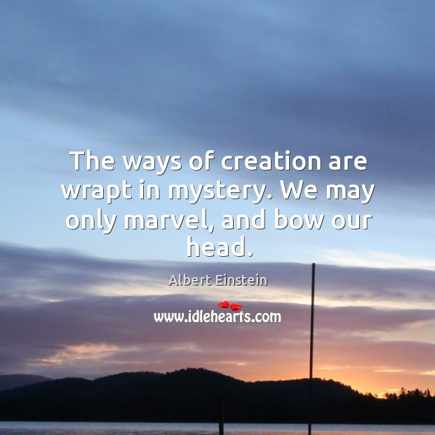 Image, The ways of creation are wrapt in mystery. We may only marvel, and bow our head.