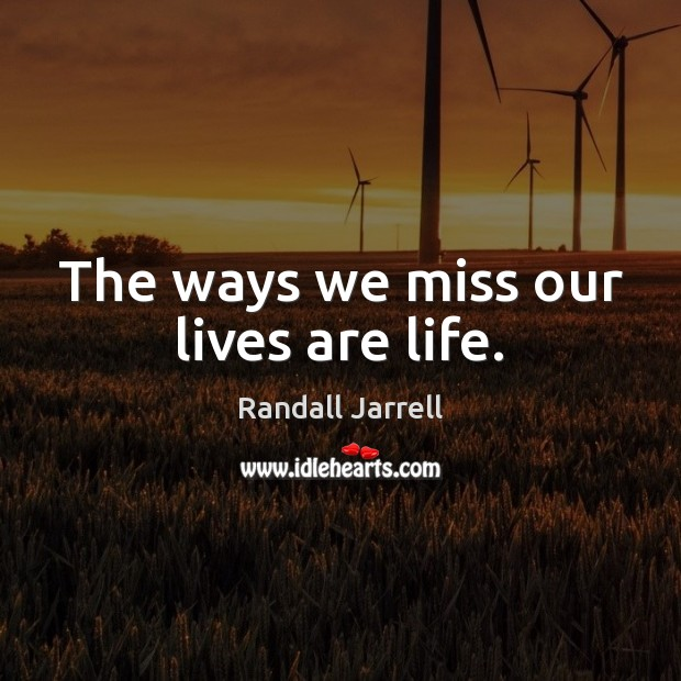 The ways we miss our lives are life. Randall Jarrell Picture Quote
