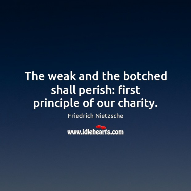 The weak and the botched shall perish: first principle of our charity. Image