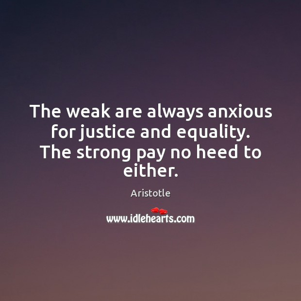 Image, The weak are always anxious for justice and equality. The strong pay no heed to either.