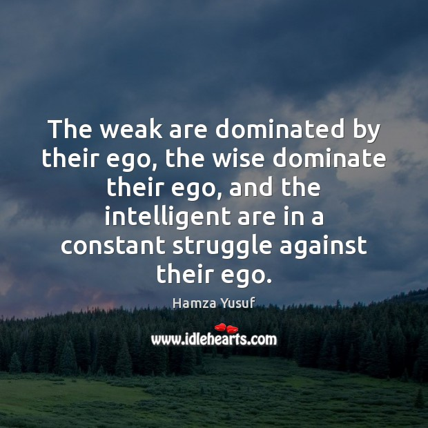 The weak are dominated by their ego, the wise dominate their ego, Hamza Yusuf Picture Quote