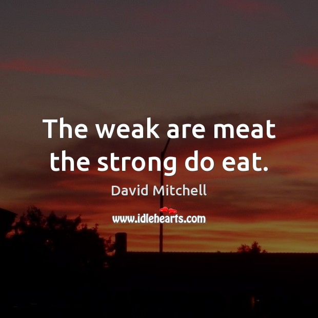 The weak are meat the strong do eat. Image