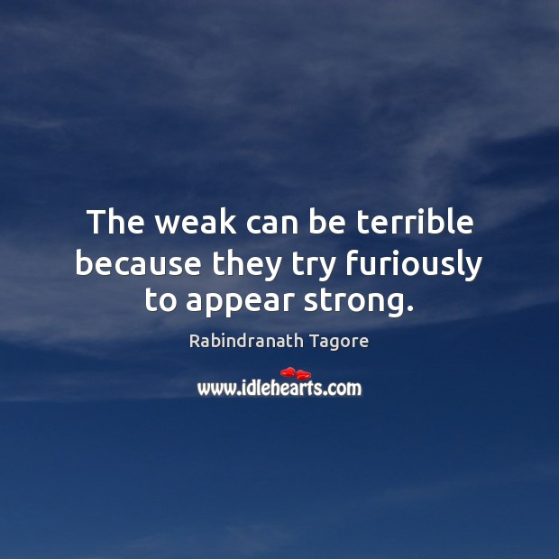 Image, The weak can be terrible because they try furiously to appear strong.