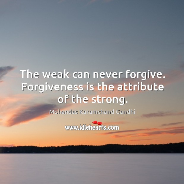 The weak can never forgive. Forgiveness is the attribute of the strong. Image