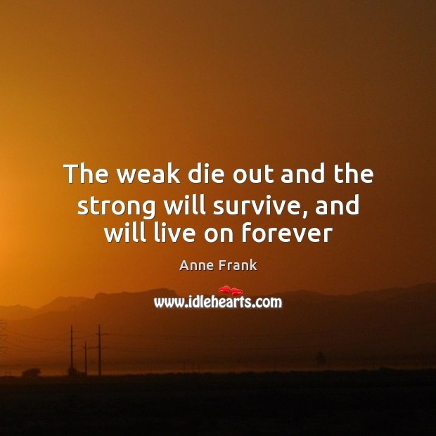 The weak die out and the strong will survive, and will live on forever Image