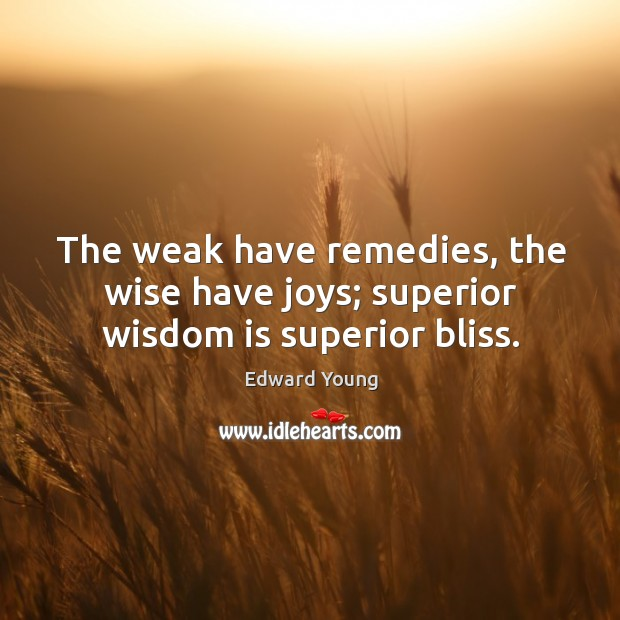 The weak have remedies, the wise have joys; superior wisdom is superior bliss. Image