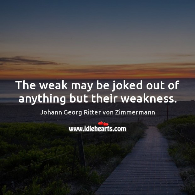 The weak may be joked out of anything but their weakness. Johann Georg Ritter von Zimmermann Picture Quote