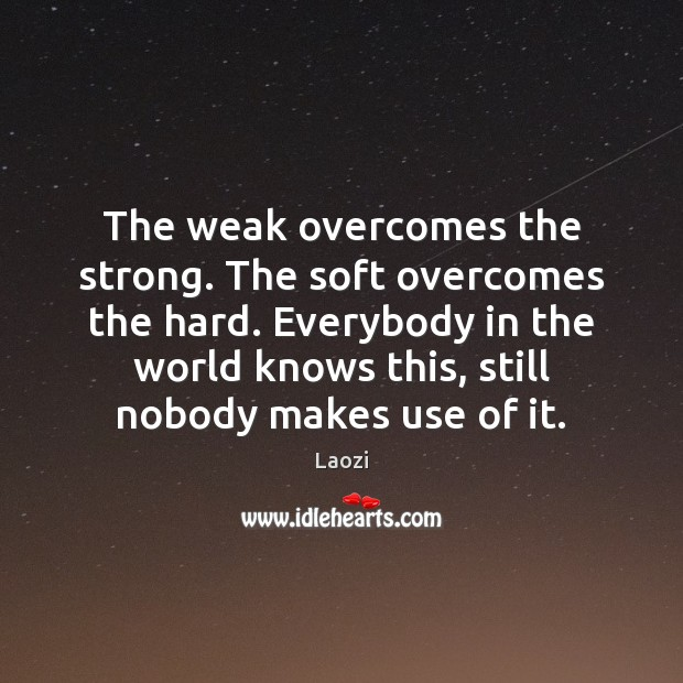 The weak overcomes the strong. The soft overcomes the hard. Everybody in Laozi Picture Quote