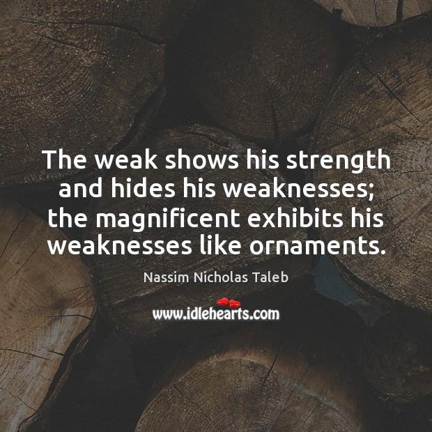 The weak shows his strength and hides his weaknesses; the magnificent exhibits Image