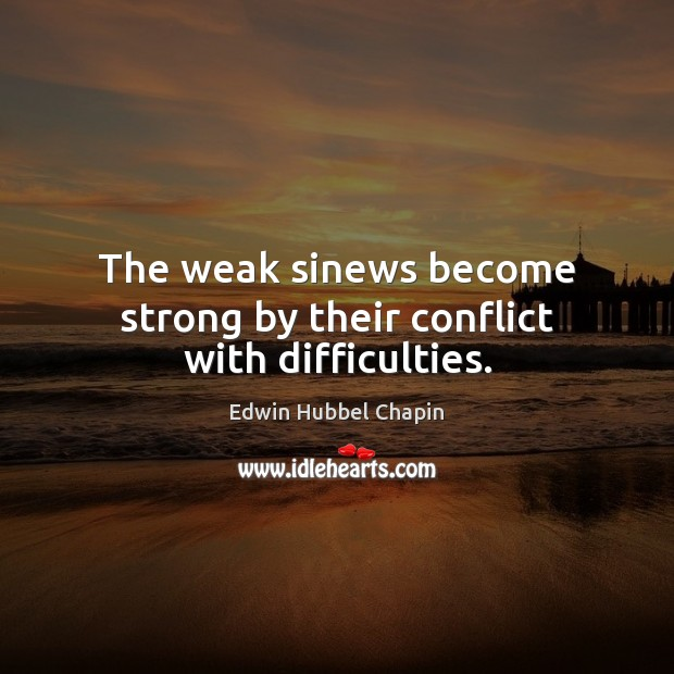 The weak sinews become strong by their conflict with difficulties. Edwin Hubbel Chapin Picture Quote