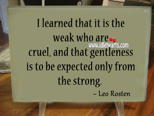 I Learned That It Is The Weak Who Are Cruel