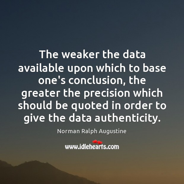 The weaker the data available upon which to base one's conclusion, the Image