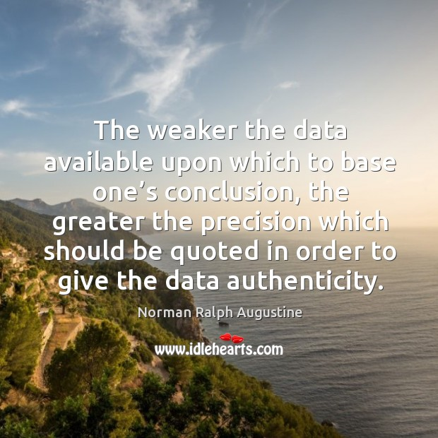 The weaker the data available upon which to base one's conclusion Norman Ralph Augustine Picture Quote