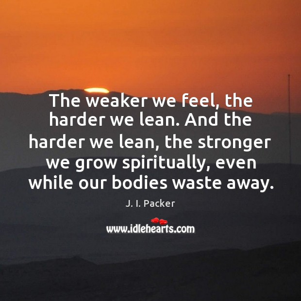 The weaker we feel, the harder we lean. And the harder we J. I. Packer Picture Quote