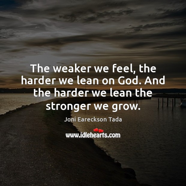 The weaker we feel, the harder we lean on God. And the Image