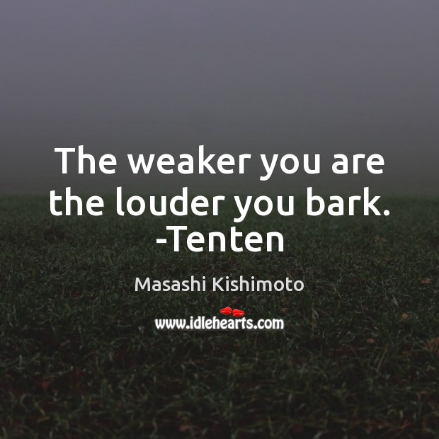 The weaker you are the louder you bark. -Tenten Masashi Kishimoto Picture Quote