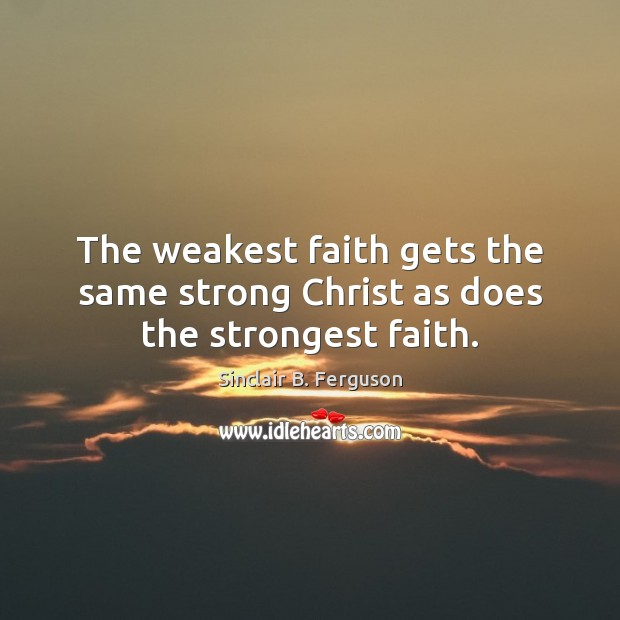 The weakest faith gets the same strong Christ as does the strongest faith. Image