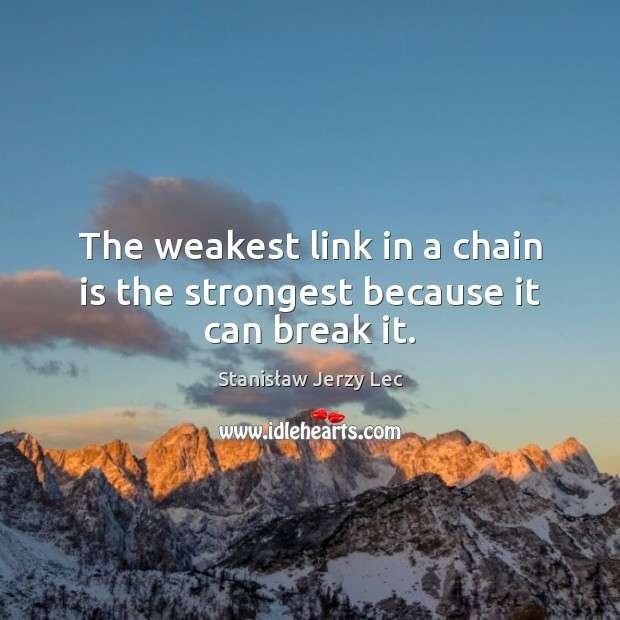 The weakest link in a chain is the strongest because it can break it. Stanisław Jerzy Lec Picture Quote