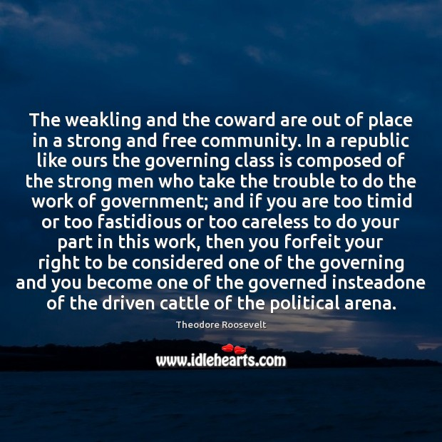 The weakling and the coward are out of place in a strong Theodore Roosevelt Picture Quote