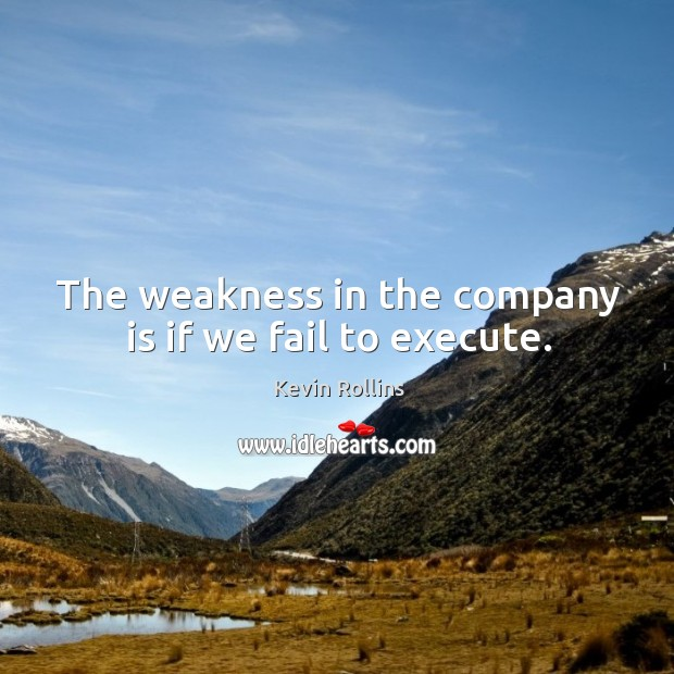 The weakness in the company is if we fail to execute. Image