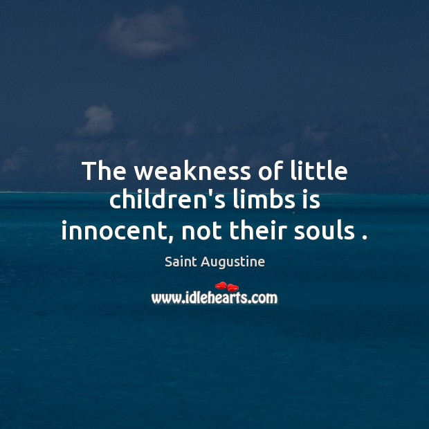 The weakness of little children's limbs is innocent, not their souls . Image