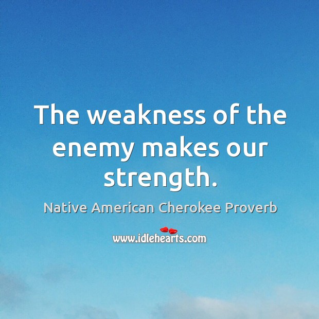 The weakness of the enemy makes our strength. Native American Cherokee Proverbs Image