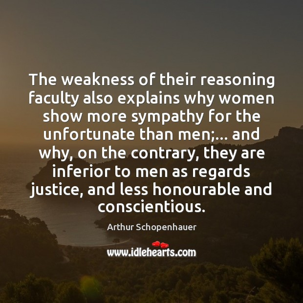The weakness of their reasoning faculty also explains why women show more Arthur Schopenhauer Picture Quote