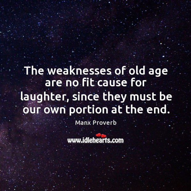 The weaknesses of old age are no fit cause for laughter, since they must be our own portion at the end. Manx Proverbs Image