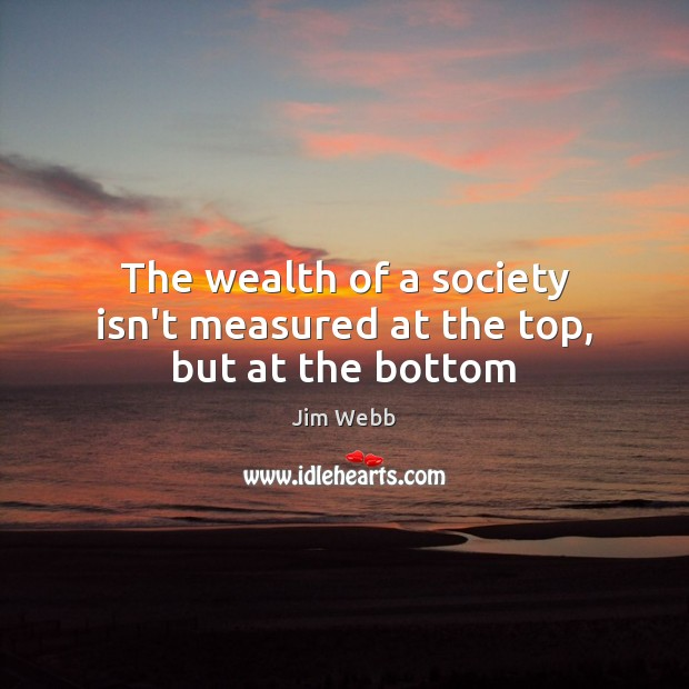 The wealth of a society isn't measured at the top, but at the bottom Image