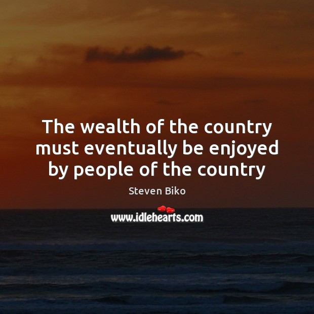 The wealth of the country must eventually be enjoyed by people of the country Steven Biko Picture Quote