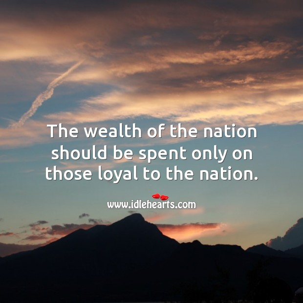The wealth of the nation should be spent only on those loyal to the nation. Wealth Quotes Image