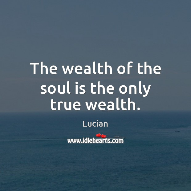 The wealth of the soul is the only true wealth. Image
