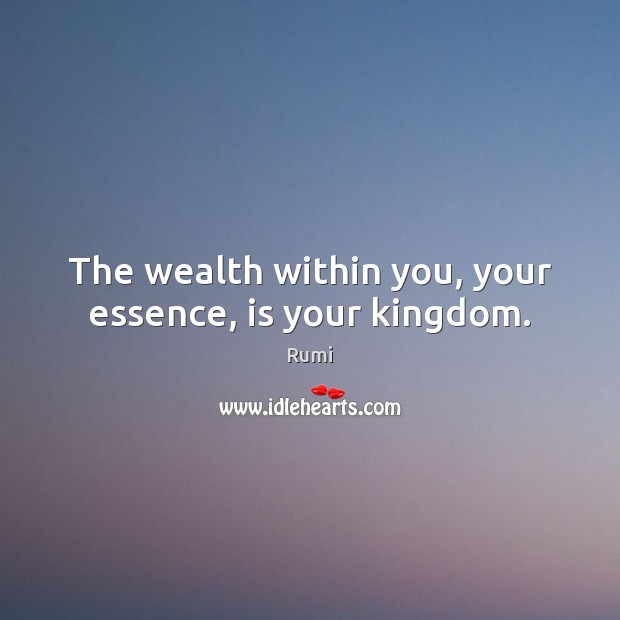 The wealth within you, your essence, is your kingdom. Image