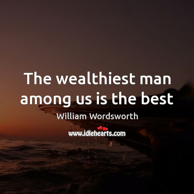 The wealthiest man among us is the best William Wordsworth Picture Quote