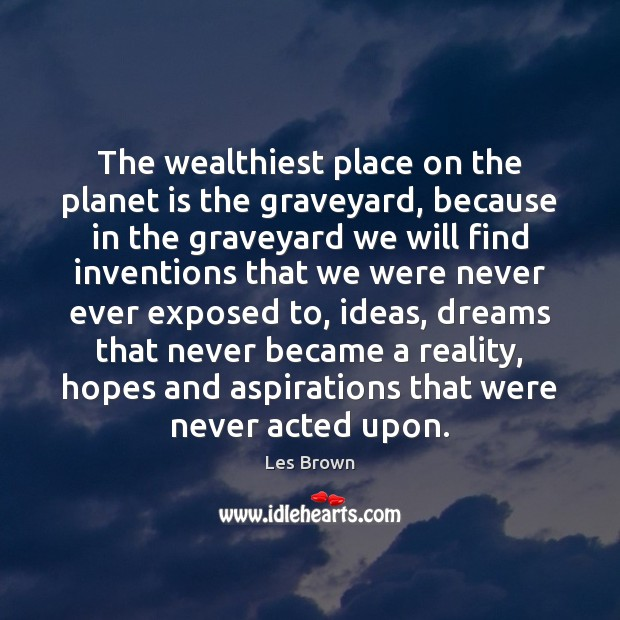 The wealthiest place on the planet is the graveyard, because in the Les Brown Picture Quote