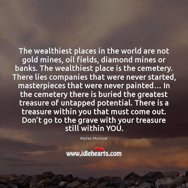 The wealthiest places in the world are not gold mines, oil fields, Myles Munroe Picture Quote
