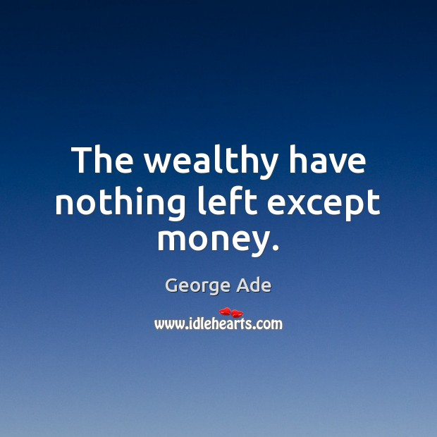 The wealthy have nothing left except money. George Ade Picture Quote