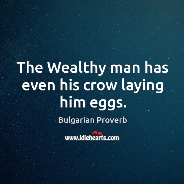 The wealthy man has even his crow laying him eggs. Bulgarian Proverbs Image