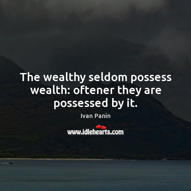 Image, The wealthy seldom possess wealth: oftener they are possessed by it.