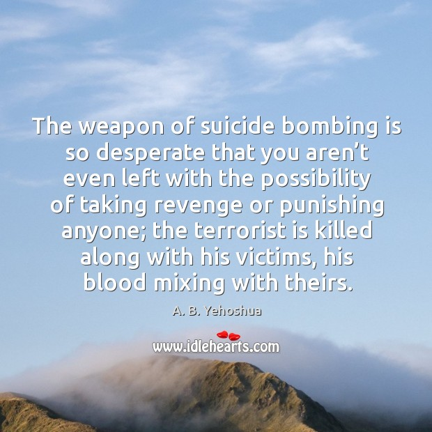 Image, The weapon of suicide bombing is so desperate that you aren't even left