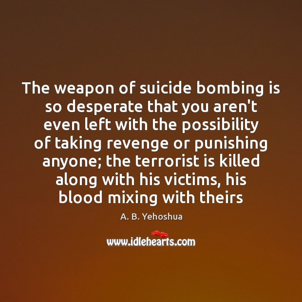 Image, The weapon of suicide bombing is so desperate that you aren't even